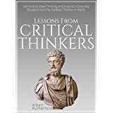 Lessons From Critical Thinkers: Methods for Clear Thinking and Analysis in Everyday Situations from the Greatest Thinkers in