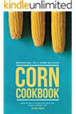 Introducing You a Super Delicious Corn Cookbook: Preparing Meals and Dishes with One of Our Favorite Vegetable: Corn!
