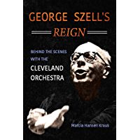 George Szell's Reign: Behind the Scenes with the Cleveland Orchestra (Music in American Life) book cover