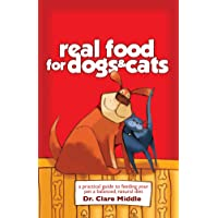 Real Food for Dogs and Cats: A Practical Guide ti Feeding Your Pet aBalanced, Natural Diet