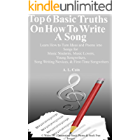 Top 6 Basic Truths On How to Write a Song Learn How to Turn Ideas and Poems into Songs for Music Students, Music Lovers, Young Songwriters, Song Writing Novices, First-Time Songwriters