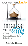 Make Your Day: 5 Things Successful People Do Before 8 a.m. (English Edition)