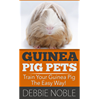 Guinea Pig Pets: Train Your Guinea Pig The Easy Way!: The 7 Day Guide