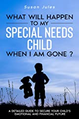 What will happen to my Special Needs Child when I am gone: A Detailed Guide to Secure Your Child's Emotional and Financial Future Kindle Edition