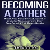 Becoming a Father: What New Dads Should Expect & 99 Baby Tips to Survive Your Newborn's First Three Months