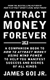 Attract Money Forever: A Companion Book to How to Attract Money Using Mind Power to Help You Manifest Success and Riches of All Kinds