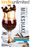 Simple Milkshake Cookbook: 30 Deliciously Creamy Ways to Shake Up Your Life
