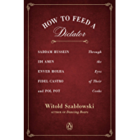 How to Feed a Dictator: Saddam Hussein, Idi Amin, Enver Hoxha, Fidel Castro, and Pol Pot Through the Eyes of Their Cooks (English Edition)