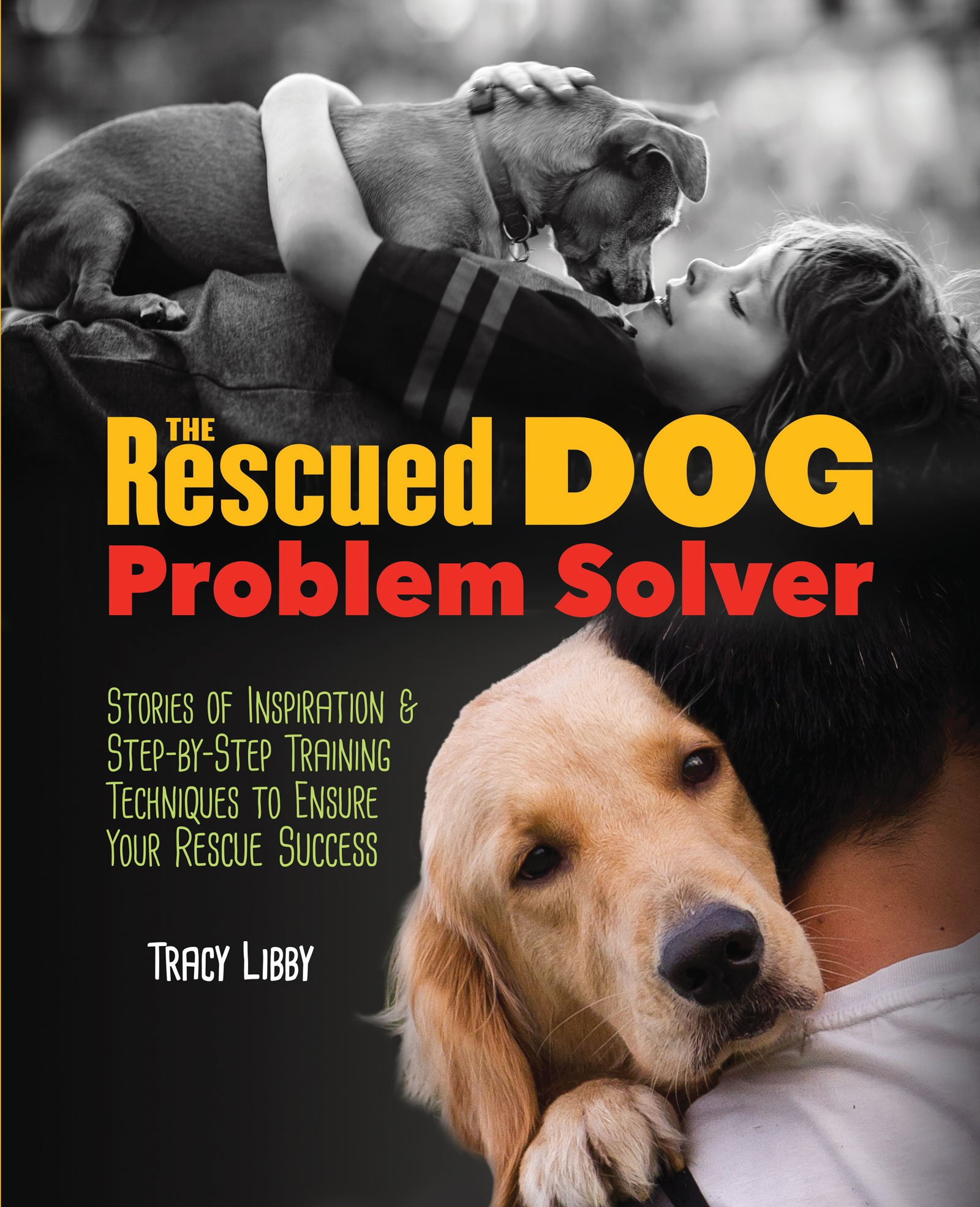 the rescued dog problem solver stories of inspiration and step by the rescued dog problem solver stories of inspiration and step by step training techniques to ensure your rescue success tracy j libby 9781620081396