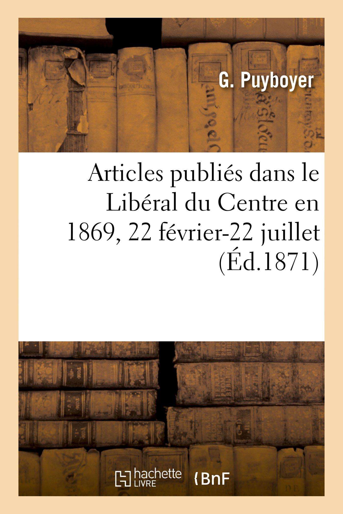 Read Online Articles Publiés Dans Le Libéral Du Centre En 1869: 22 Février-22 Juillet (Generalites) (French Edition) pdf