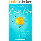 Become the Author of Your Own Life: Take Responsibility Into Your Own Hands and Create Your New Reality