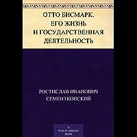 Отто Бисмарк. Его жизнь и государственная деятельность (Russian Edition)