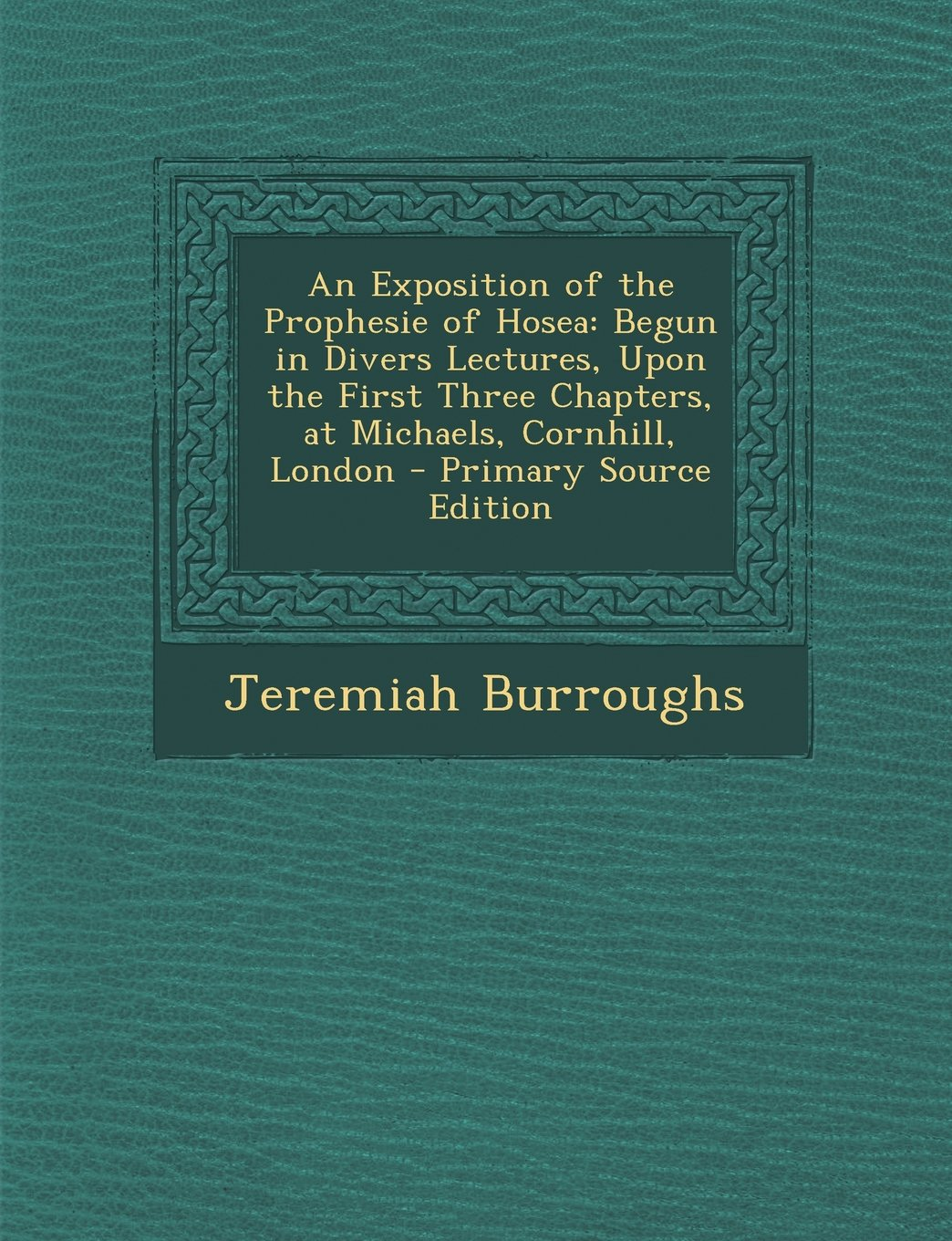 Download An Exposition of the Prophesie of Hosea: Begun in Divers Lectures, Upon the First Three Chapters, at Michaels, Cornhill, London - Primary Source Edition PDF