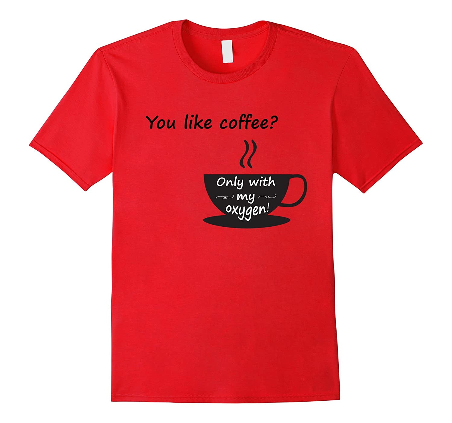 You Like Coffee, Only With My Oxygen Shirt-CL