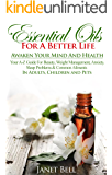 Essential Oils For A Better Life - Awaken Your Mind And Health: Your A-Z Guide For Beauty, Weight Management, Anxiety, Sleep Problems & Common Ailments IN ADULTS, CHILDREN AND PETS