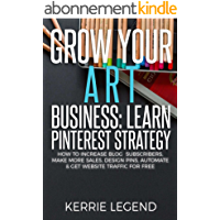 Grow Your Art Business: Learn Pinterest Strategy: How to Increase Blog Subscribers, Make More Sales, Design Pins, Automate & Get Website Traffic for Free (English Edition)