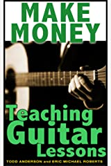 Make Money Teaching Guitar Lessons Even If You Are Not The Best Player On The Block Kindle Edition