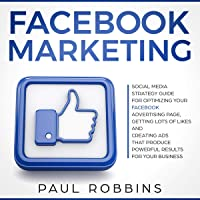 Facebook Marketing: Social Media Strategy Guide for Optimizing Your Facebook Advertising Page, Getting Lots of Likes and Creating Ads That Produce Powerful Results for Your Business