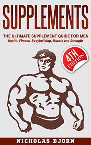 Supplements: The Ultimate Supplement Guide For Men: Health; Fitness; Bodybuilding; Muscle and Strength (Fitness Supplements; Muscle Building; Supplements ... Diet; Supplements Guide; Supplem)