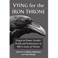 Vying for the Iron Throne: Essays on Power, Gender, Death and Performance in HBO's Game of Thrones
