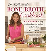 Dr. Kellyann's Bone Broth Cookbook: 125 Recipes to Help You Lose Pounds, Inches, and Wrinkles