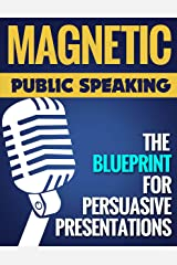 Magnetic Public Speaking: The Blueprint for Delivering Powerfully Persuasive Presentations! Kindle Edition