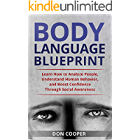 Body Language Blueprint: Learn How to Analyze People, Understand Human Behavior, and Boost Confidence Through Social Awareness (Analyze People, Human Behavior, Psychology)