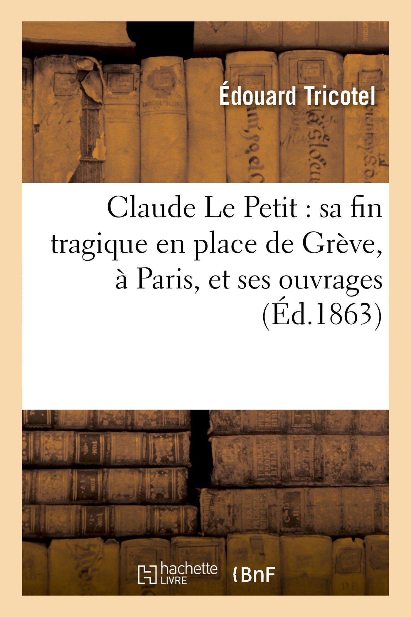 Claude Le Petit: Sa Fin Tragique En Place de Grève, À Paris, Et Ses Ouvrages (Histoire) (French Edition) PDF