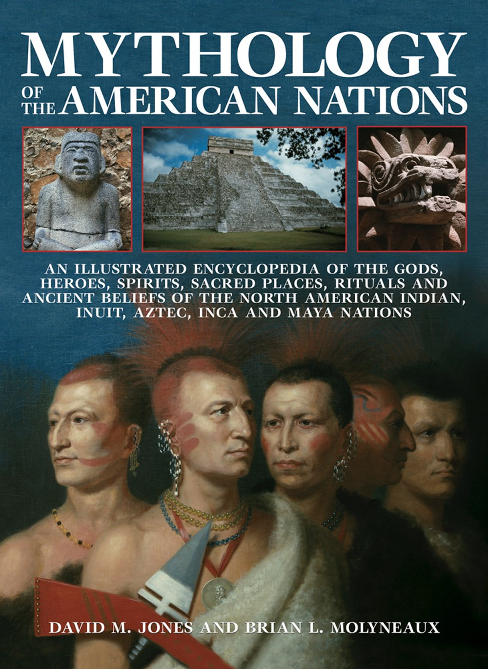 Mythology of the American Nations: An Illustrated Encyclopedia Of The Gods, Heroes, Spirits, Sacred Places, Rituals And Ancient Beliefs Of The North Indian, Inuit, Aztec, Inca And Maya Nations