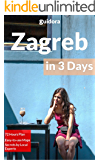 Zagreb in 3 Days (Travel Guide 2019): A Perfect 72 Hours Plan with the Best Things to Do in Zagreb,Croatia: 3-Day Itinerary,Food Guide, Google Maps,+20 Local Secrets to Save Time & Money in Zagreb
