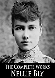 The Complete Works of Nellie Bly: Ten Days in a Mad-House, Around the World in Seventy-Two Days and More