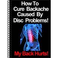 How To Cure Backache Caused By Disc Problems!: The Ultimate Guide To Understanding...
