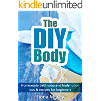 The DIY Body: Homemade Bath Soap and Body Lotion - Tips & Recipes for Beginners