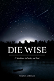Die Wise: A Manifesto for Sanity and Soul