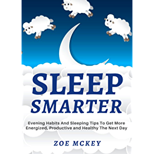 Sleep Smarter: Evening Habits And Sleeping Tips To Get More Energized, Productive And Healthy The Next Day (Good Habits…