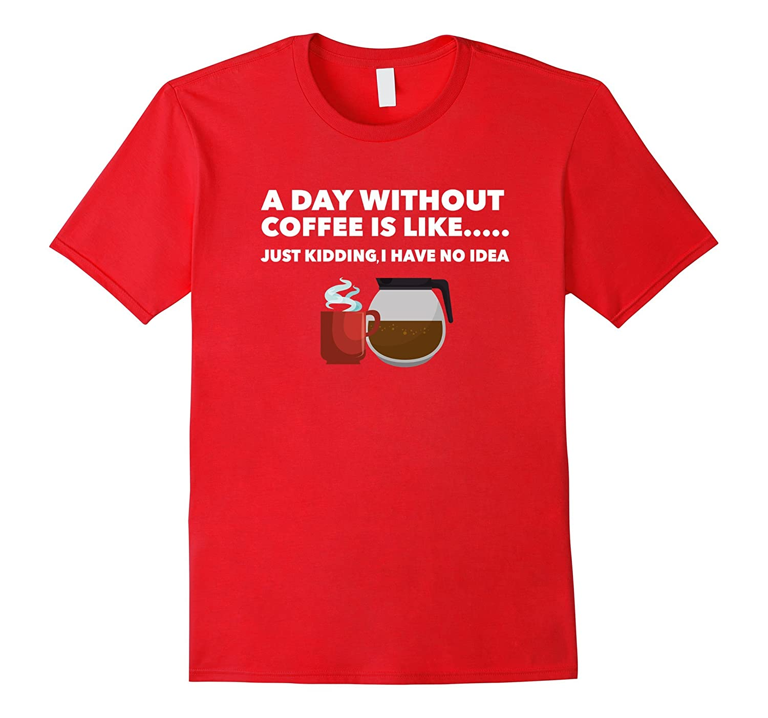 A Day Without Coffee is like- Funny Coffee joke Shirt.-Art