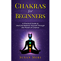 Chakras for Beginners: a Practical Guide to Heal and Balance Yourself through the Power of Chakras (7 chakras)