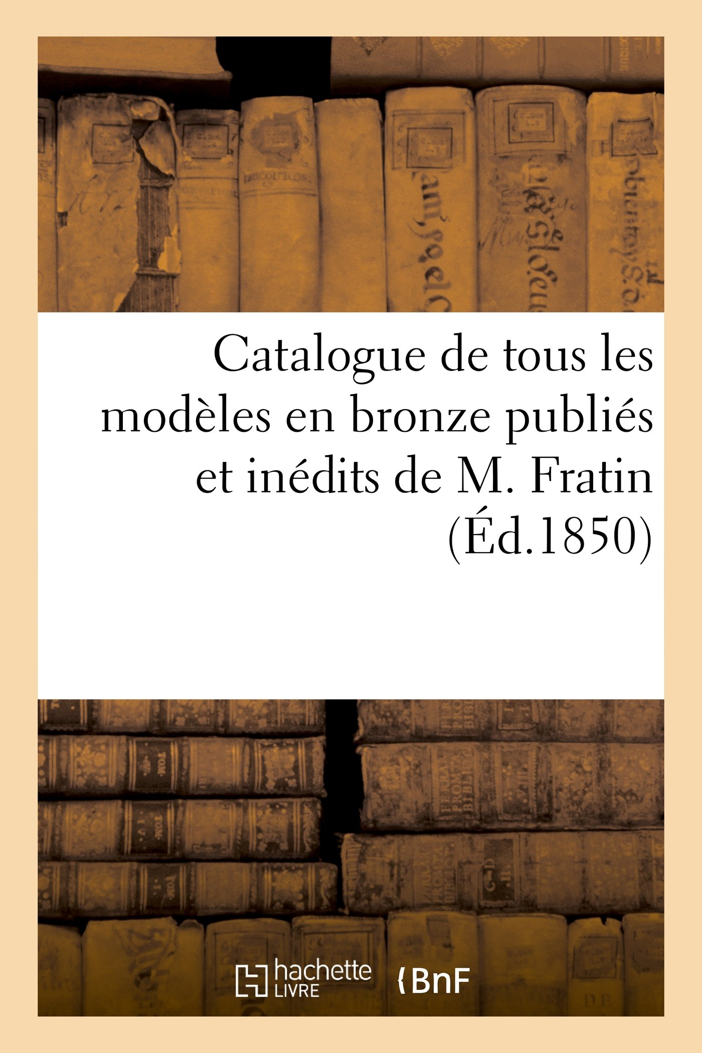 Read Online Catalogue de Tous Les Modeles En Bronze Publies Et Inedits de M. Fratin: Vente 16 Avril 1850 (Arts) (French Edition) pdf