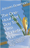 The One-Hour Per Day Tax Firm Marketing Plan: A Simple, Proven Plan For Attracting New Clients To Your Specialized Service Offerings