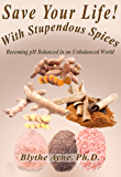 Save Your Life with Stupendous Spices: Becoming pH Balanced in an Unbalanced World (How to Save Your Life Book 3)