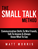 The Small Talk Method: Communication Skills To Win Friends, Talk To Anyone, and Always Know What To Say (Small Talk, Small Talk hacks, Personal Development, ... Skills Book 3) (English Edition)