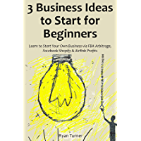 3 Business Ideas to Start for Beginners: Learn to Start Your Own Business via FBA Arbitrage, Facebook Shopify & AirBnb Profits (English Edition)