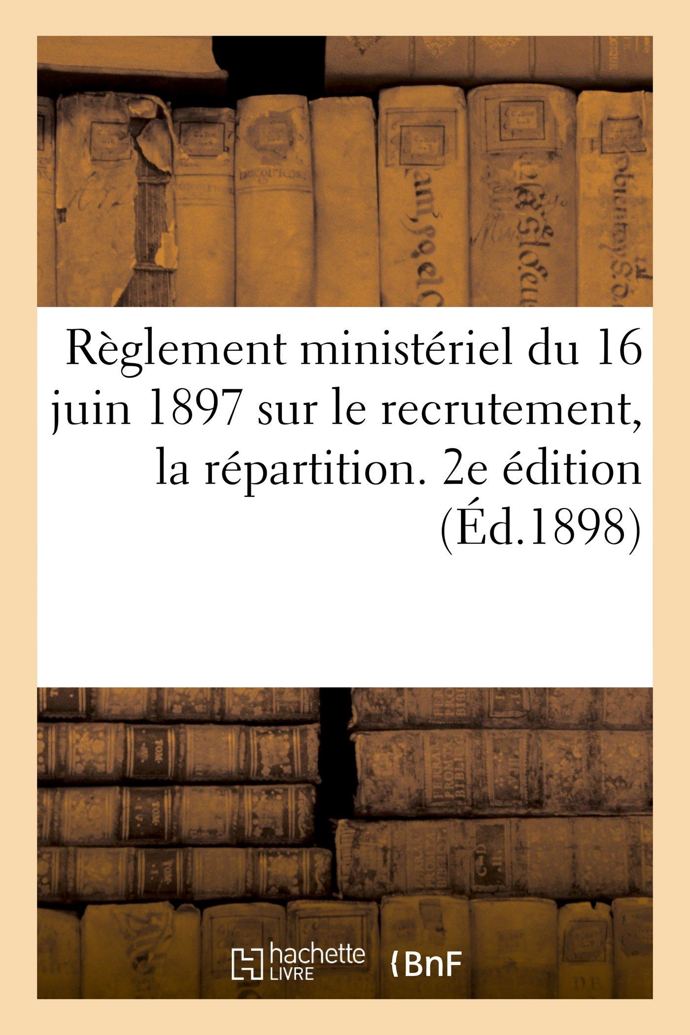 Règlement ministériel du 16 juin 1897 sur le recrutement, la répartition. 2e édition (Éd.1898) (Sciences Sociales) (French Edition) pdf