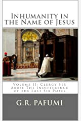 Inhumanity in the Name of Jesus: Volume II: Clergy Sex Abuse, The Indifference of the Last Six Popes Kindle Edition