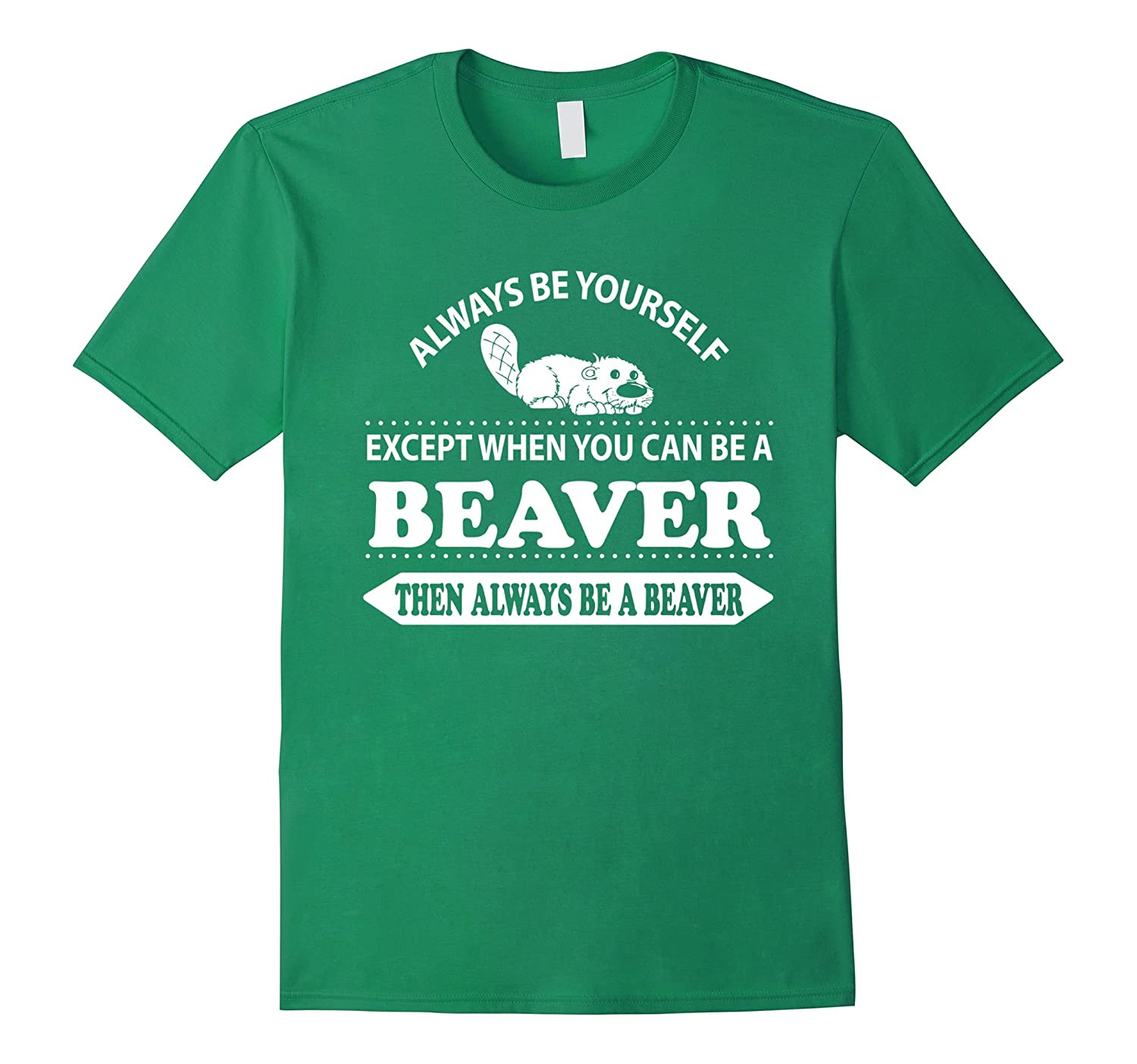 Always be yourself unless you can be a Beaver Shirt-Art
