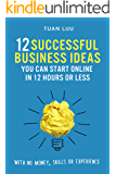 Online Business: 12 Successful Business Ideas You Can Start Online in 12 Hours or Less (With No Money, Skills, or Experiences) (Online Business Series)