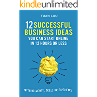 Online Business: 12 Successful Business Ideas You Can Start Online in 12 Hours or Less (With No Money, Skills, or Experiences) (Online Business Series Book 1)