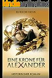 Alexander der Große – Eine Krone für Alexander: Historischer Roman (Die Alexander-Chroniken 1)
