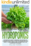 HYDROPONICS: THE BEGINNER'S GUIDE TO DESIGNING AND BUILDING AN AFFORDABLE HYDROPONIC SYSTEM FOR GROWING FRUIT AND HERBS AT HOME. A SIMPLE GUIDE TO HYDROPONICS AND HYDROPONICS TECHNIQUES.