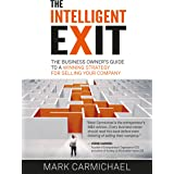 The Intelligent Exit: The Business Owner's Guide To A Winning Strategy For Selling Your Company